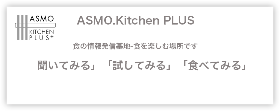 Asmo Kitchen Plus 食の情報発信基地-食を楽しむ場所です「聞いてみる」「試してみる」「食べてみる」